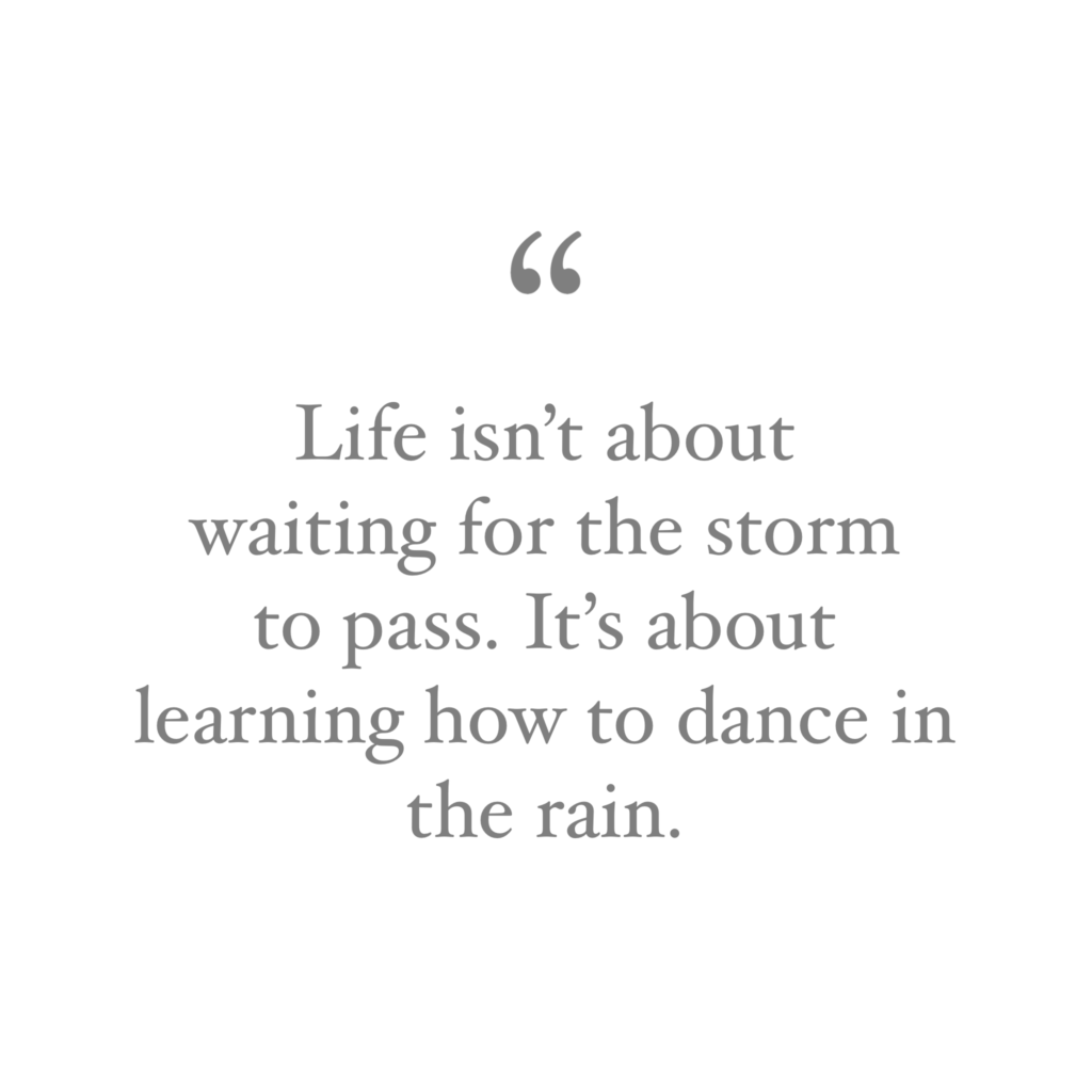quote Life isn't about waiting for the storm to pass. It's about learning how to dance in the rain.